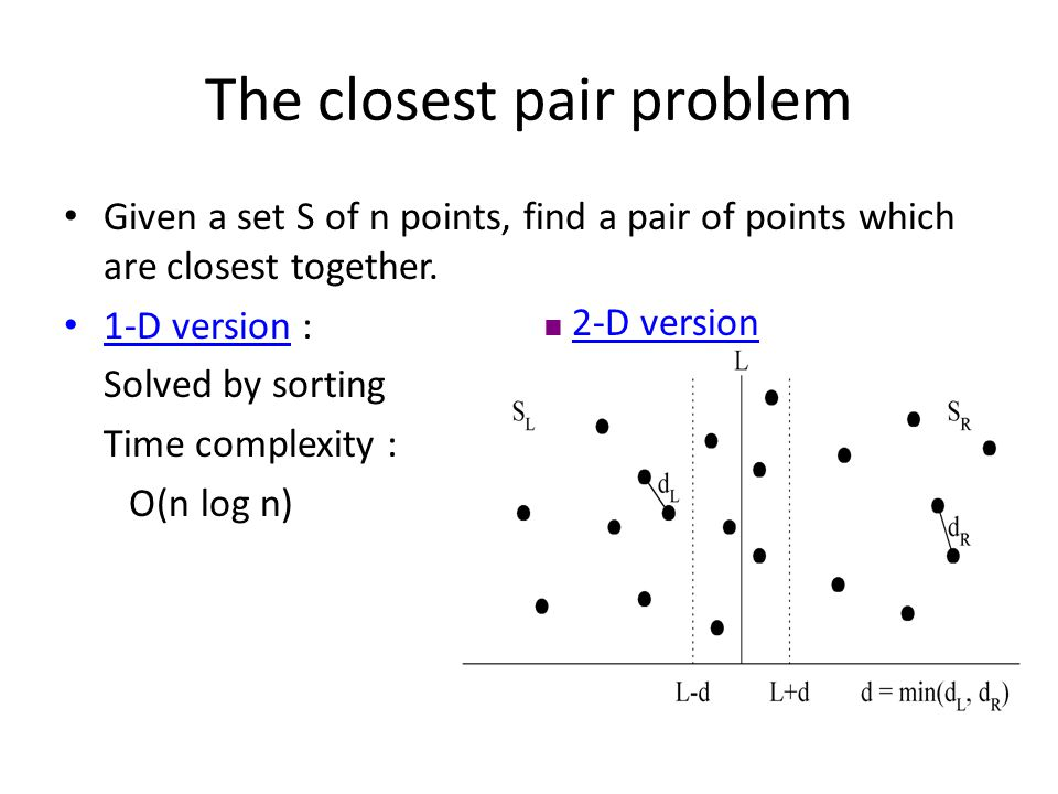 The closest pair problem Given a set S of n points, find a pair of points which are closest together. 1-D version : Solved by sorting Time complexity