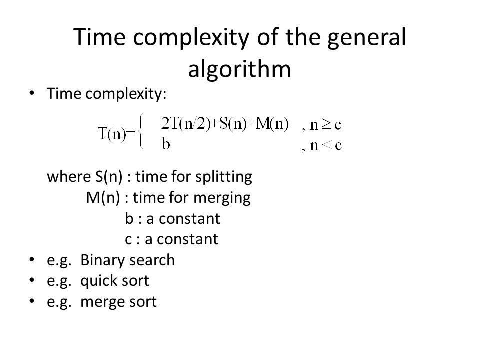 Time complexity of the general algorithm Time complexity: where S(n) : time for splitting M(n) : time for merging b : a constant c : a constant e.g. B