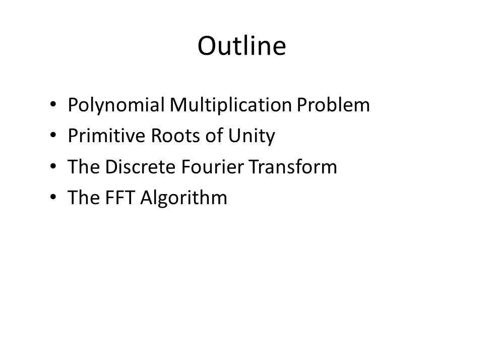 Outline Polynomial Multiplication Problem Primitive Roots of Unity The Discrete Fourier Transform The FFT Algorithm