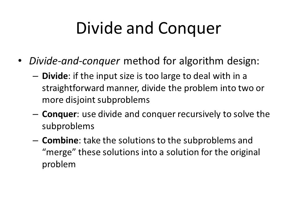 Divide and Conquer Divide-and-conquer method for algorithm design: – Divide: if the input size is too large to deal with in a straightforward manner, divide the problem into two or more disjoint subproblems – Conquer: use divide and conquer recursively to solve the subproblems – Combine: take the solutions to the subproblems and merge these solutions into a solution for the original problem