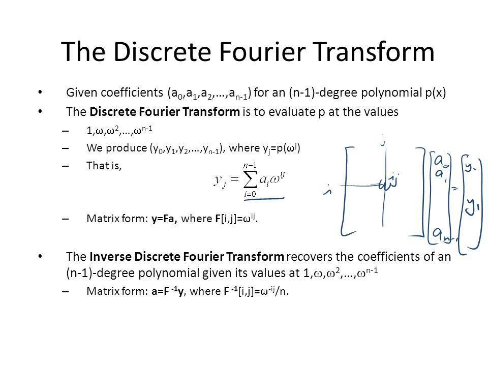 The Discrete Fourier Transform Given coefficients (a 0,a 1,a 2,…,a n-1 ) for an (n-1)-degree polynomial p(x) The Discrete Fourier Transform is to evaluate p at the values – 1, ,  2,…,  n-1 – We produce (y 0,y 1,y 2,…,y n-1 ), where y j =p(  j ) – That is, – Matrix form: y=Fa, where F[i,j]=  ij.