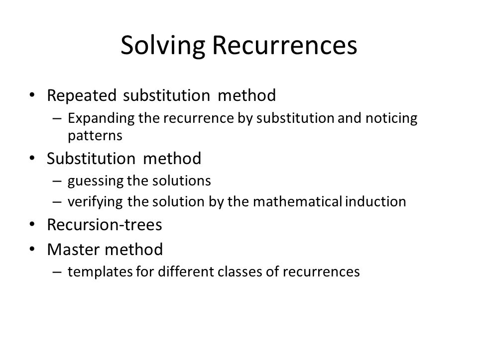 Solving Recurrences Repeated substitution method – Expanding the recurrence by substitution and noticing patterns Substitution method – guessing the solutions – verifying the solution by the mathematical induction Recursion-trees Master method – templates for different classes of recurrences