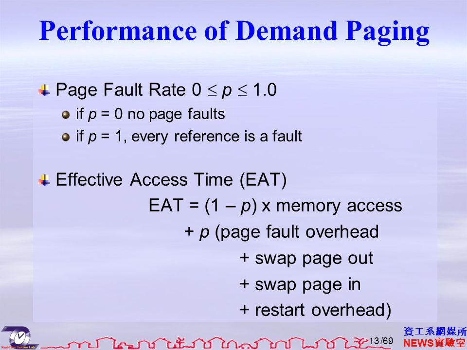 資工系網媒所 NEWS 實驗室 Performance of Demand Paging Page Fault Rate 0  p  1.0 if p = 0 no page faults if p = 1, every reference is a fault Effective Access Time (EAT) EAT = (1 – p) x memory access + p (page fault overhead + swap page out + swap page in + restart overhead) /6913
