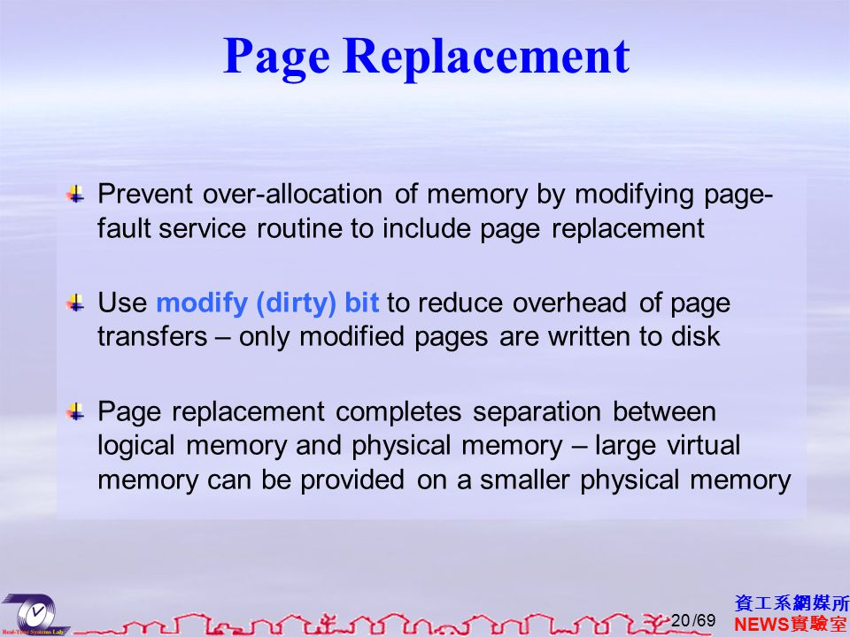 資工系網媒所 NEWS 實驗室 Page Replacement Prevent over-allocation of memory by modifying page- fault service routine to include page replacement Use modify (dirty) bit to reduce overhead of page transfers – only modified pages are written to disk Page replacement completes separation between logical memory and physical memory – large virtual memory can be provided on a smaller physical memory /6920