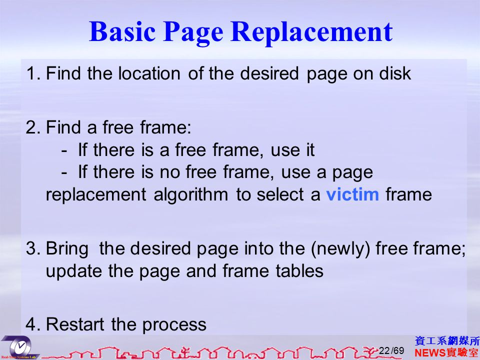 資工系網媒所 NEWS 實驗室 Basic Page Replacement 1.Find the location of the desired page on disk 2.Find a free frame: - If there is a free frame, use it - If there is no free frame, use a page replacement algorithm to select a victim frame 3.Bring the desired page into the (newly) free frame; update the page and frame tables 4.Restart the process /6922