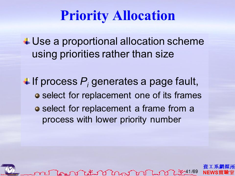 資工系網媒所 NEWS 實驗室 Priority Allocation Use a proportional allocation scheme using priorities rather than size If process P i generates a page fault, select for replacement one of its frames select for replacement a frame from a process with lower priority number /6941