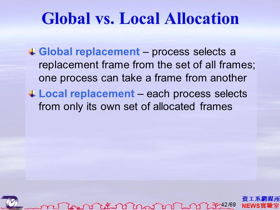 資工系網媒所 NEWS 實驗室 Global vs. Local Allocation Global replacement – process selects a replacement frame from the set of all frames; one process can take