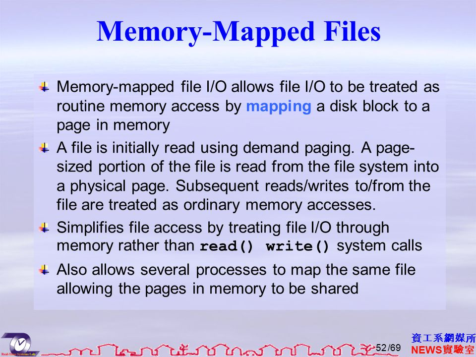 資工系網媒所 NEWS 實驗室 Memory-Mapped Files Memory-mapped file I/O allows file I/O to be treated as routine memory access by mapping a disk block to a page in memory A file is initially read using demand paging.