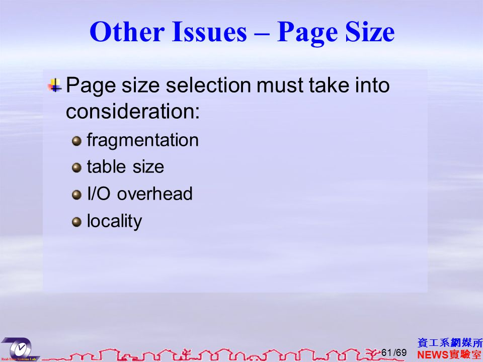 資工系網媒所 NEWS 實驗室 Other Issues – Page Size Page size selection must take into consideration: fragmentation table size I/O overhead locality /6961