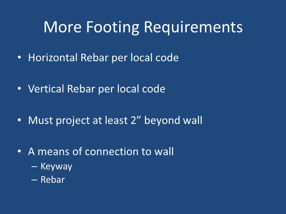 More Footing Requirements Horizontal Rebar per local code Vertical Rebar per local code Must project at least 2 beyond wall A means of connection to wall – Keyway – Rebar