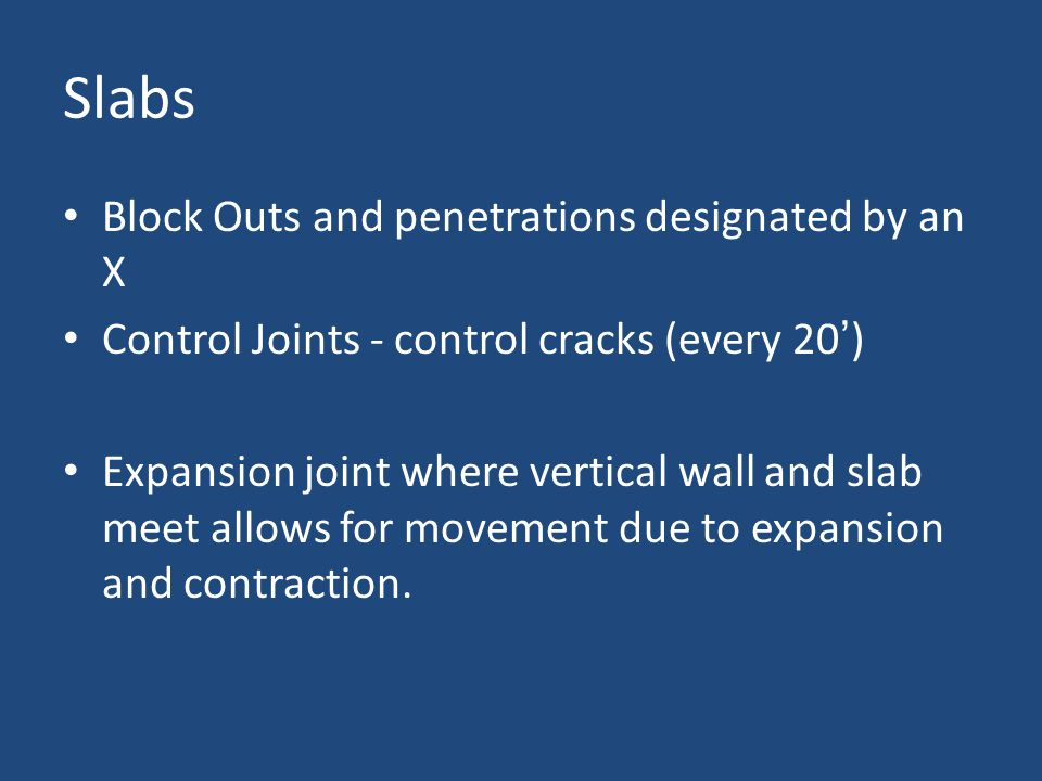 Slabs Block Outs and penetrations designated by an X Control Joints - control cracks (every 20') Expansion joint where vertical wall and slab meet allows for movement due to expansion and contraction.