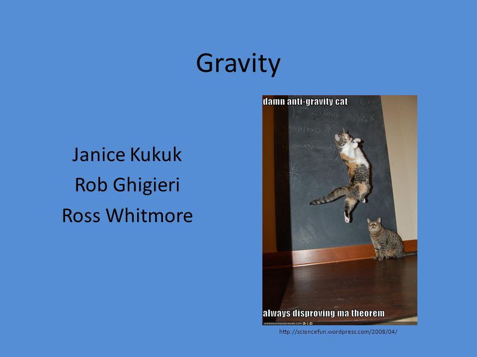 Gravity Janice Kukuk Rob Ghigieri Ross Whitmore http://sciencefun.wordpress.com/2008/04/