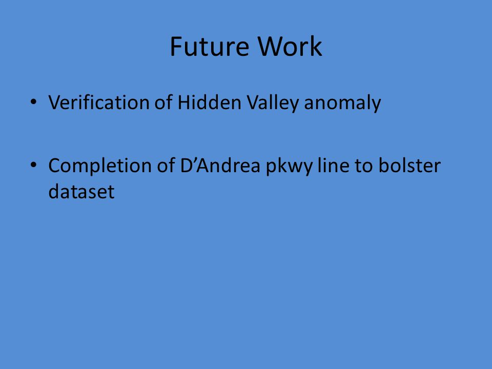 Future Work Verification of Hidden Valley anomaly Completion of D'Andrea pkwy line to bolster dataset