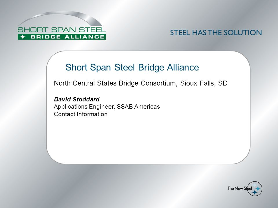Short Span Steel Bridge Alliance North Central States Bridge Consortium, Sioux Falls, SD David Stoddard Applications Engineer, SSAB Americas Contact Information