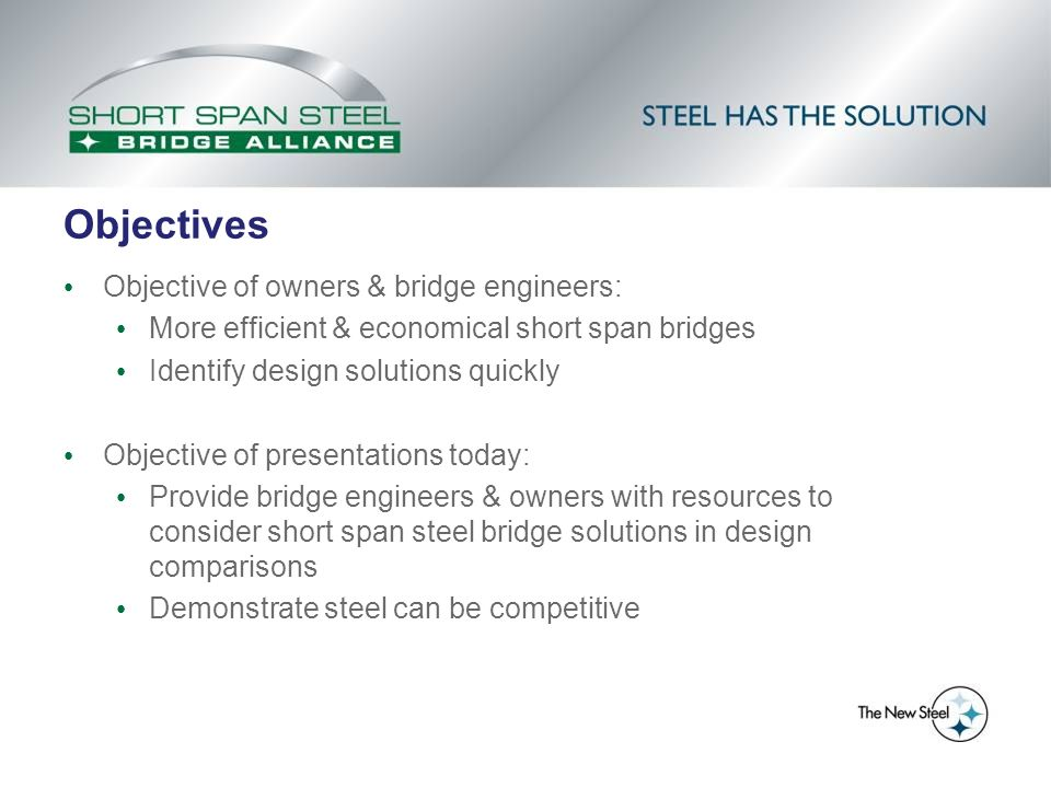 Objectives Objective of owners & bridge engineers: More efficient & economical short span bridges Identify design solutions quickly Objective of presentations today: Provide bridge engineers & owners with resources to consider short span steel bridge solutions in design comparisons Demonstrate steel can be competitive