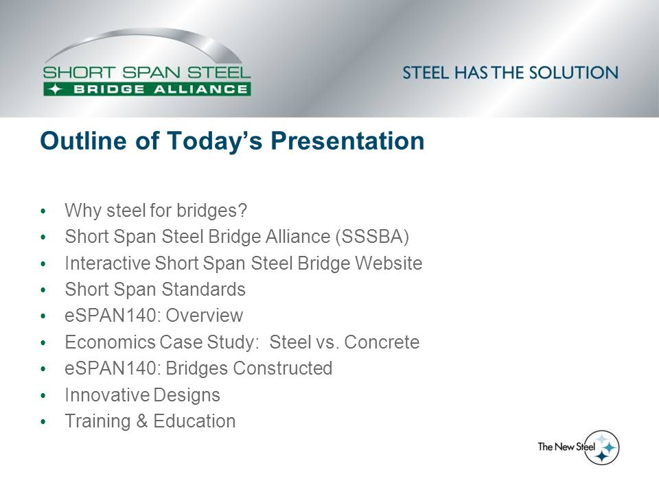 Training & Education Available Topics Bridge Engineering-101 Steel bridge economy & cost-effective design Standard designs (rolled beam, plate, CSP, structural plate) Case studies/cost analysis Format Half-day workshops (county engineers/LTAPs) Webinars (online training / presentations) Steel Bridge Forums (DOTs) Conferences/Trade show presentations Technical Design Support (Bridge Technology Center) SSSBA Website (Solutions Center, videos, etc.)