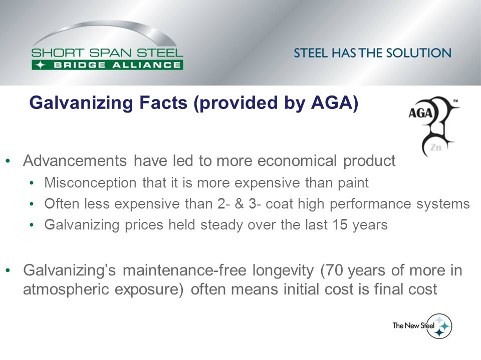 Galvanizing Facts (provided by AGA) Advancements have led to more economical product Misconception that it is more expensive than paint Often less exp
