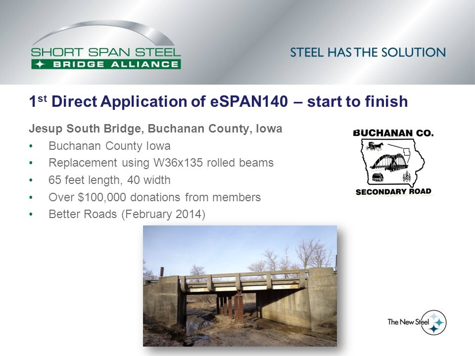 1 st Direct Application of eSPAN140 – start to finish Jesup South Bridge, Buchanan County, Iowa Buchanan County Iowa Replacement using W36x135 rolled beams 65 feet length, 40 width Over $100,000 donations from members Better Roads (February 2014)
