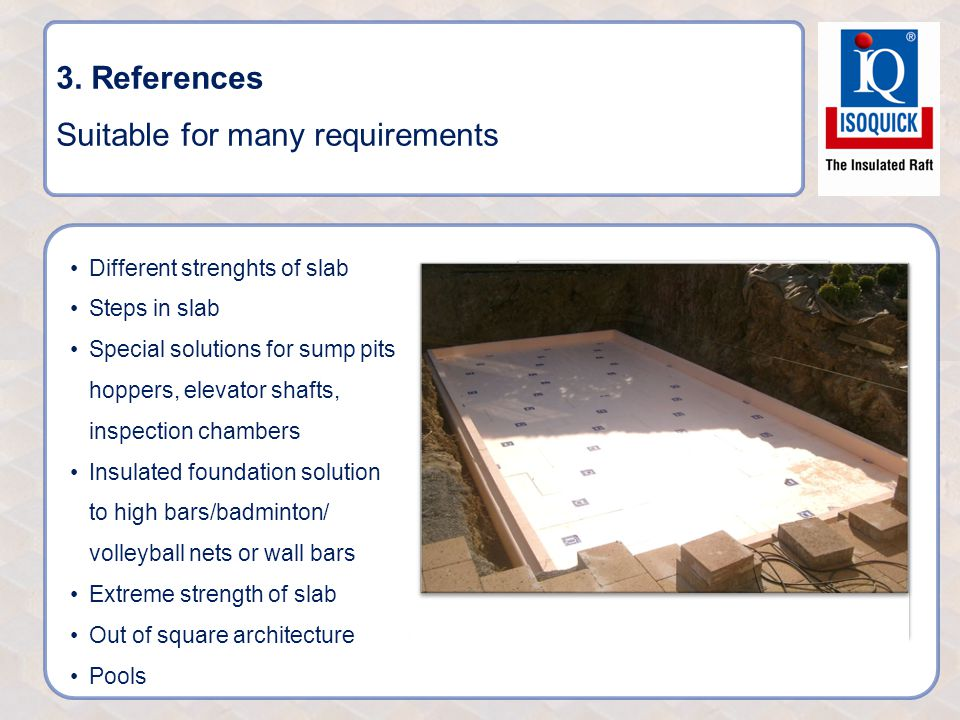 3. References Suitable for many requirements Different strenghts of slab Steps in slab Special solutions for sump pits, hoppers, elevator shafts, insp