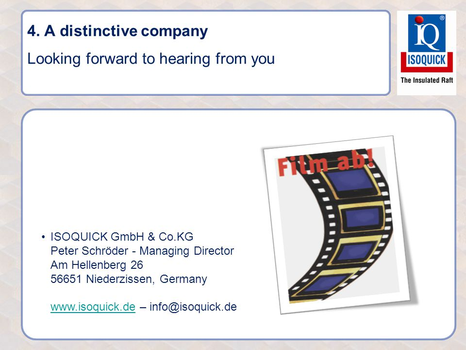 4. A distinctive company Looking forward to hearing from you ISOQUICK GmbH & Co.KG Peter Schröder - Managing Director Am Hellenberg 26 56651 Niederzis