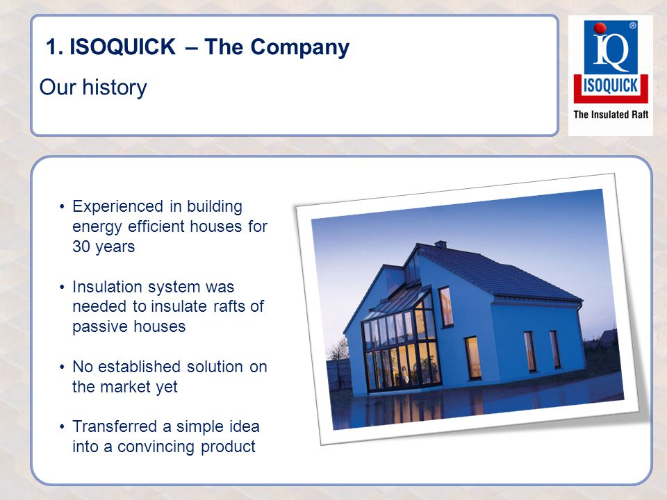 1. ISOQUICK – The Company Our history Experienced in building energy efficient houses for 30 years Insulation system was needed to insulate rafts of p