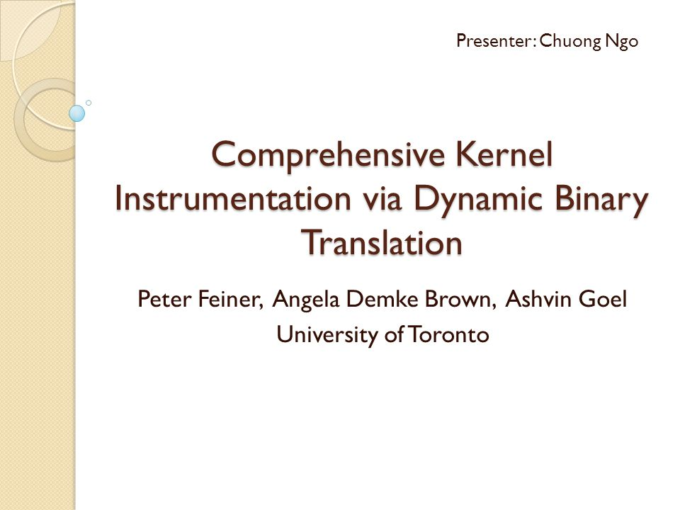 Comprehensive Kernel Instrumentation via Dynamic Binary Translation Peter Feiner, Angela Demke Brown, Ashvin Goel University of Toronto Presenter: Chuong Ngo