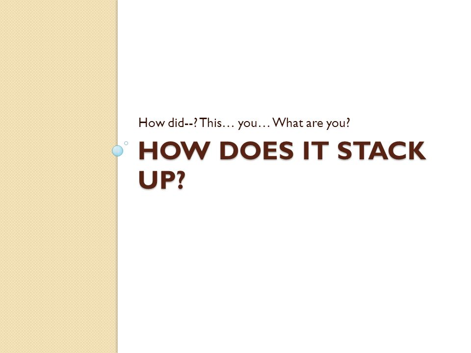 HOW DOES IT STACK UP? How did--? This… you… What are you?