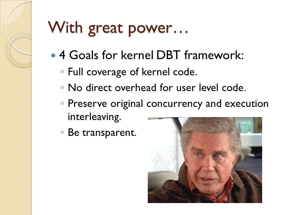 With great power… 4 Goals for kernel DBT framework: ◦ Full coverage of kernel code. ◦ No direct overhead for user level code. ◦ Preserve original conc