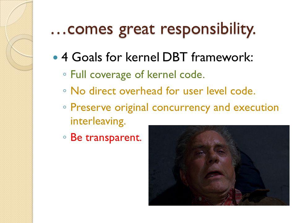 …comes great responsibility. 4 Goals for kernel DBT framework: ◦ Full coverage of kernel code.