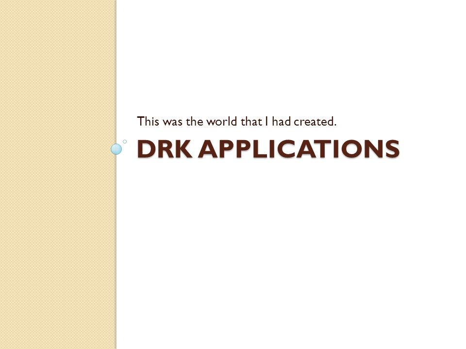 DRK APPLICATIONS This was the world that I had created.