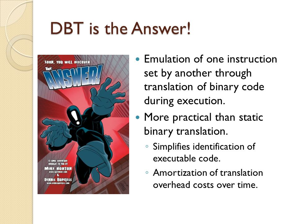DBT is the Answer! Emulation of one instruction set by another through translation of binary code during execution. More practical than static binary