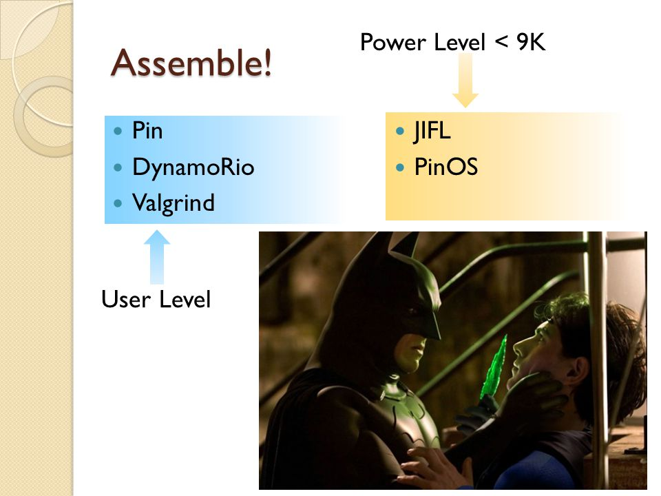 Assemble! User Level JIFL PinOS Pin DynamoRio Valgrind Power Level < 9K