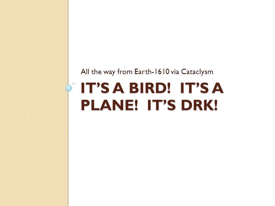 IT'S A BIRD! IT'S A PLANE! IT'S DRK! All the way from Earth-1610 via Cataclysm