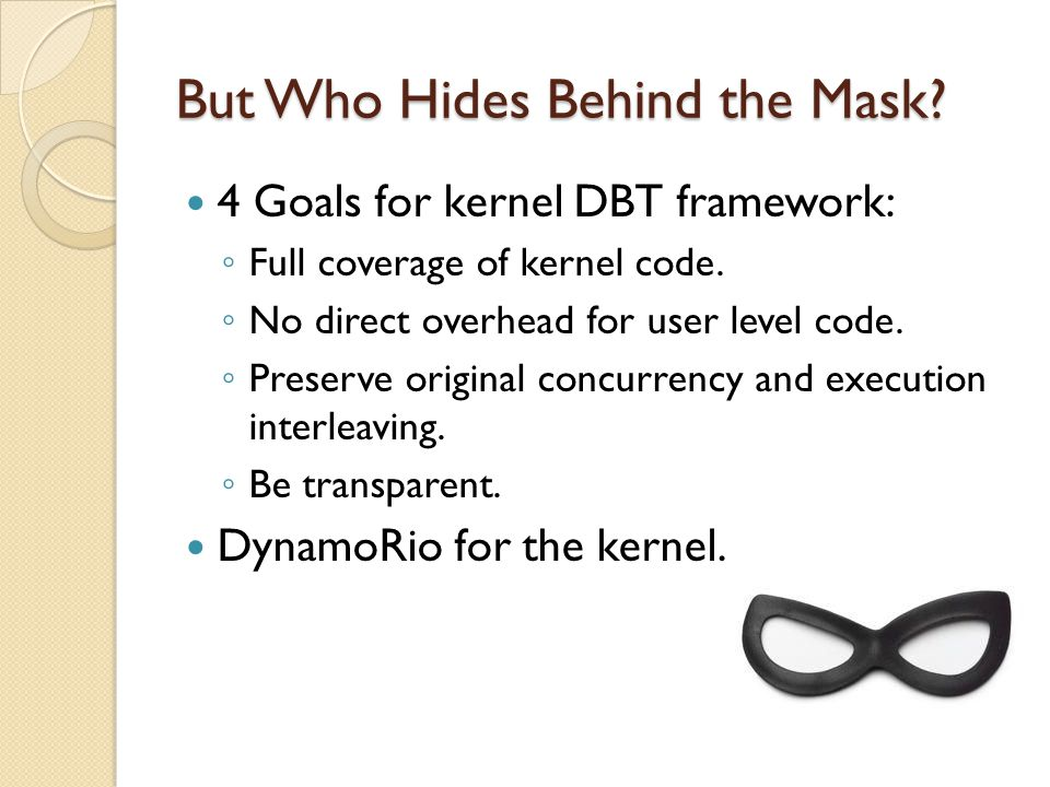 But Who Hides Behind the Mask. 4 Goals for kernel DBT framework: ◦ Full coverage of kernel code.