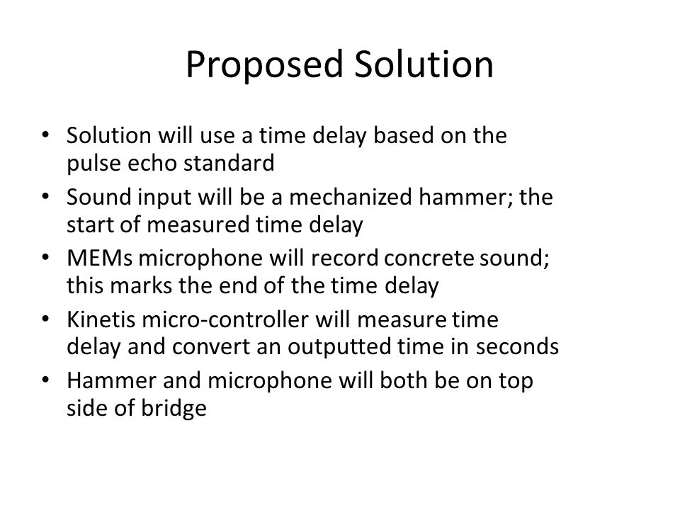 Proposed Solution Solution will use a time delay based on the pulse echo standard Sound input will be a mechanized hammer; the start of measured time delay MEMs microphone will record concrete sound; this marks the end of the time delay Kinetis micro-controller will measure time delay and convert an outputted time in seconds Hammer and microphone will both be on top side of bridge