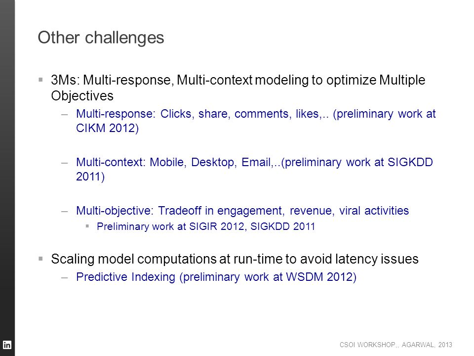 CSOI WORKSHOP,, AGARWAL, 2013 Other challenges  3Ms: Multi-response, Multi-context modeling to optimize Multiple Objectives –Multi-response: Clicks,