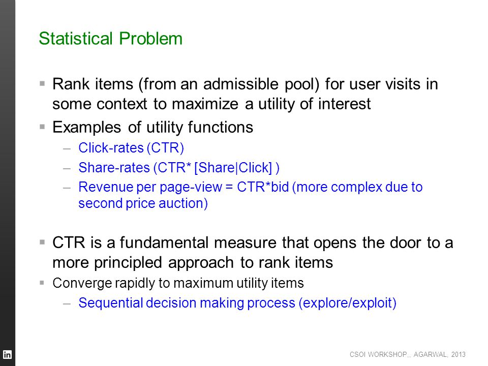 CSOI WORKSHOP,, AGARWAL, 2013 Statistical Problem  Rank items (from an admissible pool) for user visits in some context to maximize a utility of inte
