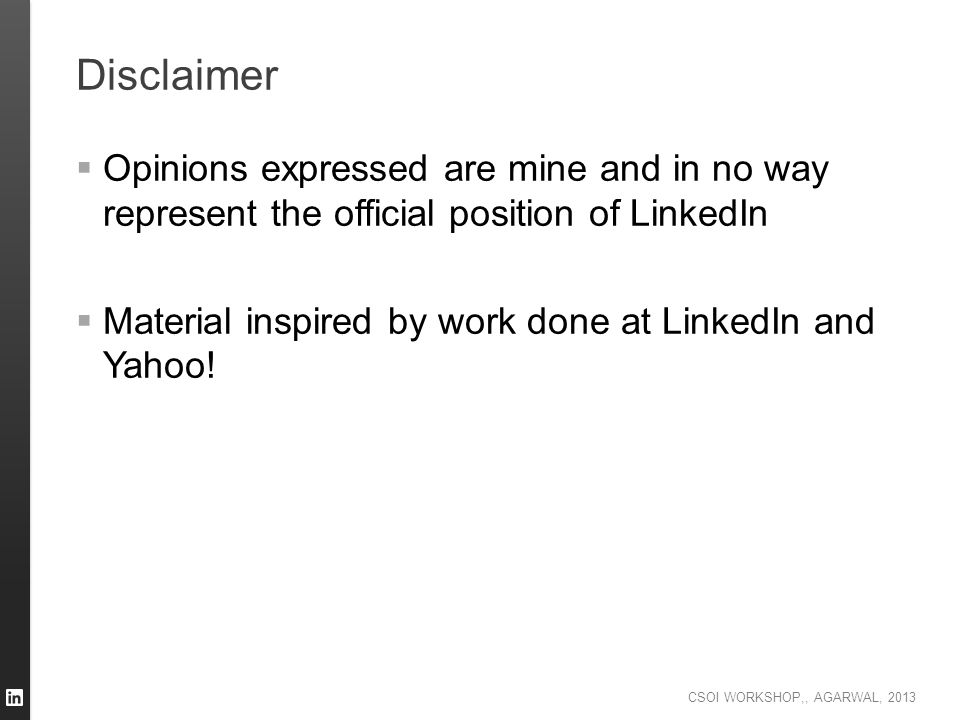 CSOI WORKSHOP,, AGARWAL, 2013 Disclaimer  Opinions expressed are mine and in no way represent the official position of LinkedIn  Material inspired b