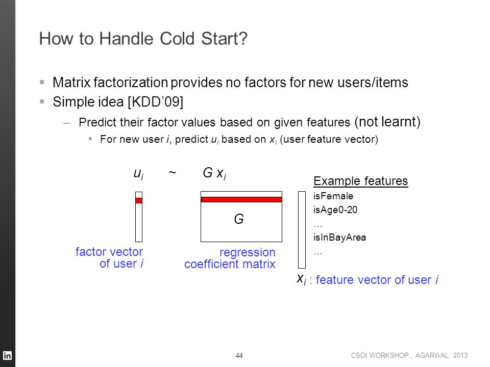 CSOI WORKSHOP,, AGARWAL, 2013 44 How to Handle Cold Start?  Matrix factorization provides no factors for new users/items  Simple idea [KDD'09] –Pred