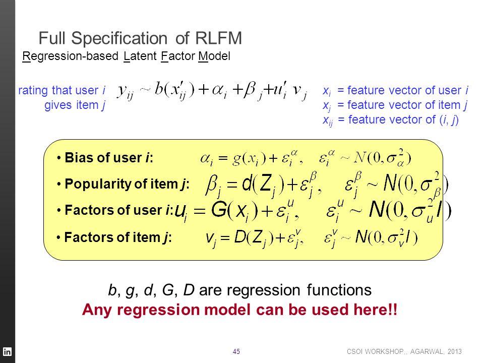 CSOI WORKSHOP,, AGARWAL, 2013 45 Full Specification of RLFM Bias of user i: Popularity of item j: Factors of user i: Factors of item j: b, g, d, G, D