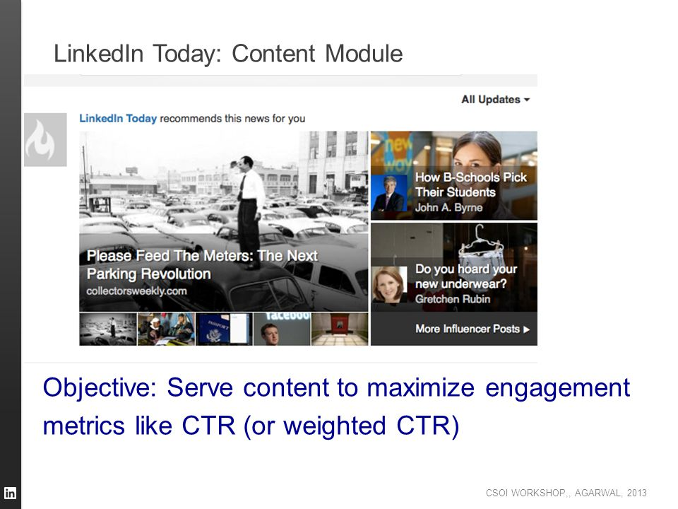 CSOI WORKSHOP,, AGARWAL, 2013 LinkedIn Today: Content Module Objective: Serve content to maximize engagement metrics like CTR (or weighted CTR)
