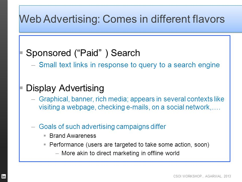 """CSOI WORKSHOP,, AGARWAL, 2013 Web Advertising: Comes in different flavors  Sponsored (""""Paid"""" ) Search –Small text links in response to query to a sea"""