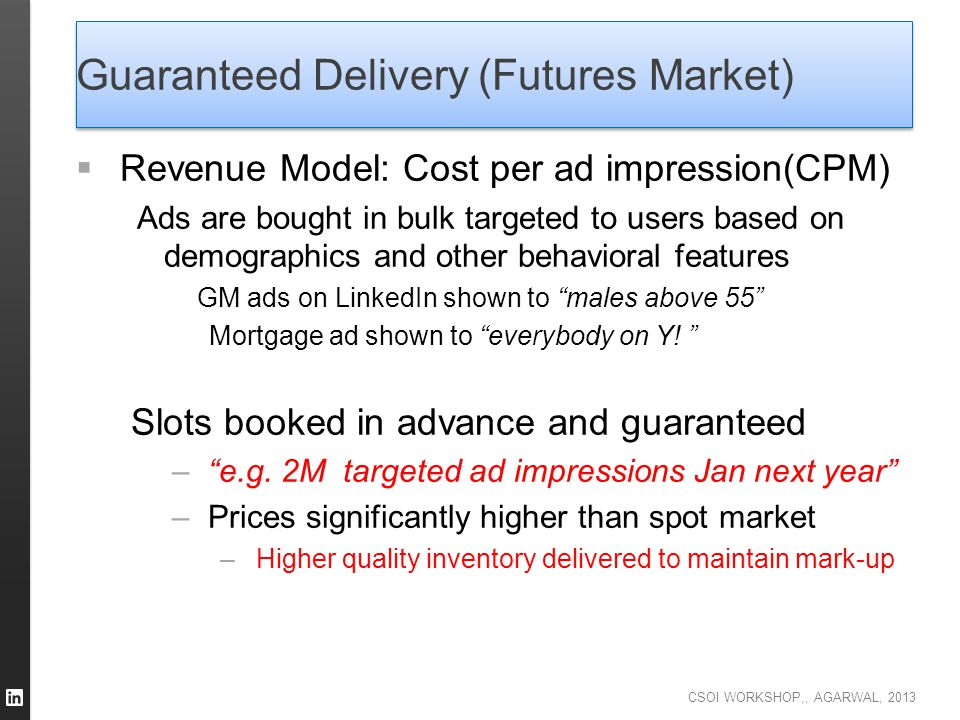 CSOI WORKSHOP,, AGARWAL, 2013 Guaranteed Delivery (Futures Market)  Revenue Model: Cost per ad impression(CPM) Ads are bought in bulk targeted to use