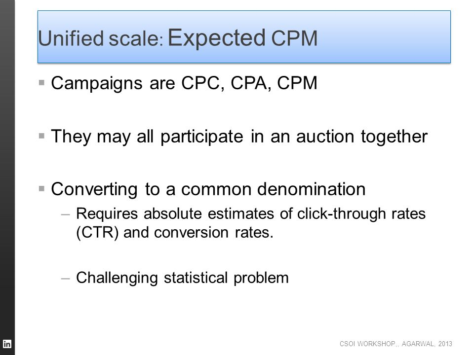CSOI WORKSHOP,, AGARWAL, 2013 Unified scale : Expected CPM  Campaigns are CPC, CPA, CPM  They may all participate in an auction together  Convertin