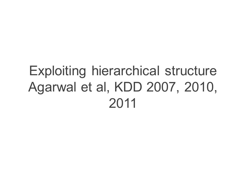 Exploiting hierarchical structure Agarwal et al, KDD 2007, 2010, 2011