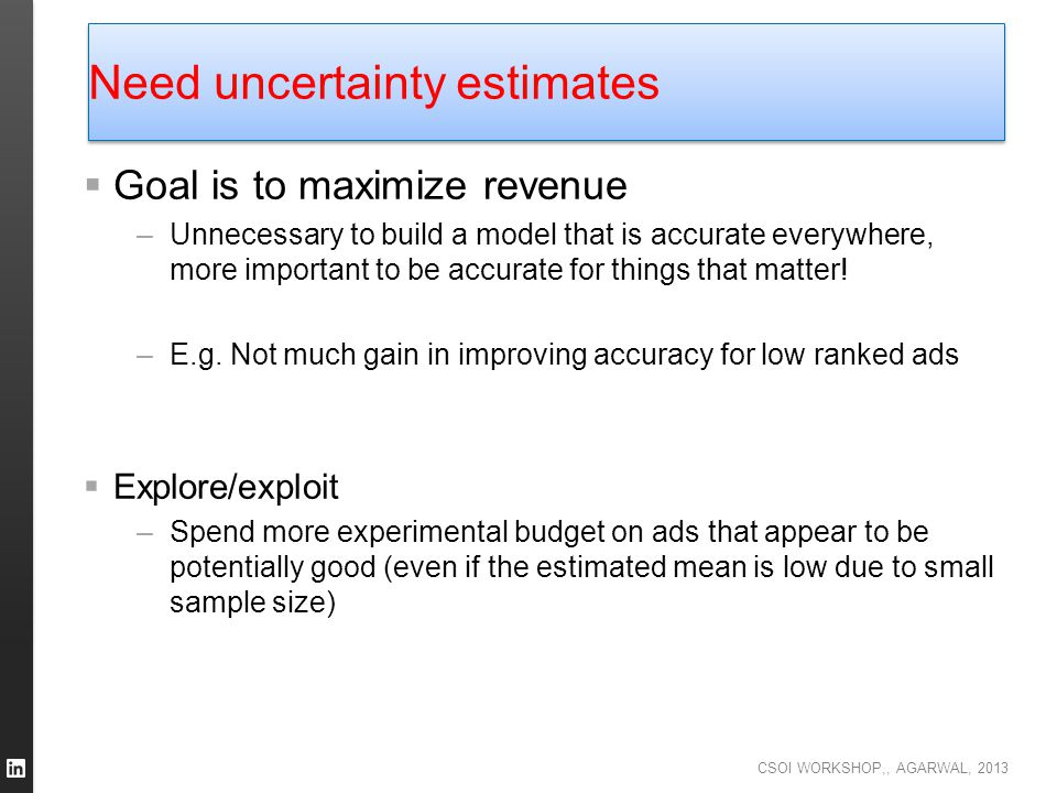 CSOI WORKSHOP,, AGARWAL, 2013 Need uncertainty estimates  Goal is to maximize revenue –Unnecessary to build a model that is accurate everywhere, more