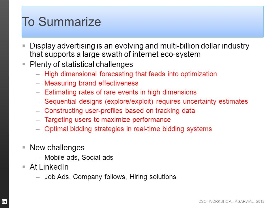 CSOI WORKSHOP,, AGARWAL, 2013 To Summarize  Display advertising is an evolving and multi-billion dollar industry that supports a large swath of inter