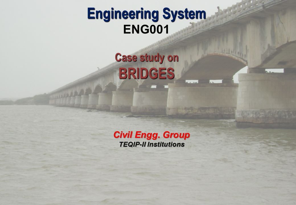 Engineering System ENG001 Case study on BRIDGES Civil Engg. Group TEQIP-II Institutions