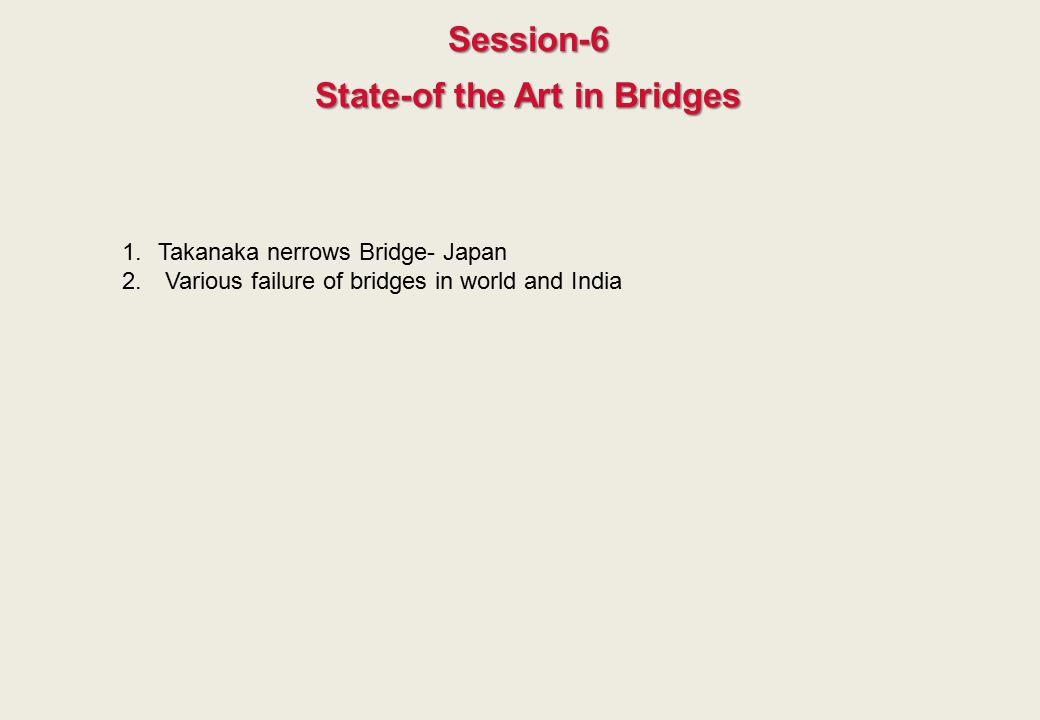 Session-6 State-of the Art in Bridges 1.Takanaka nerrows Bridge- Japan 2. Various failure of bridges in world and India