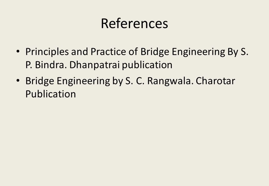 References Principles and Practice of Bridge Engineering By S. P. Bindra. Dhanpatrai publication Bridge Engineering by S. C. Rangwala. Charotar Public